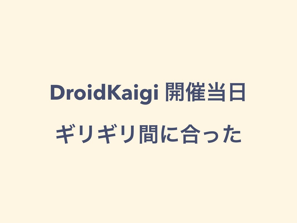 DroidKaigi ։࠵ ΪϦΪϦؒʹ߹ͬͨ