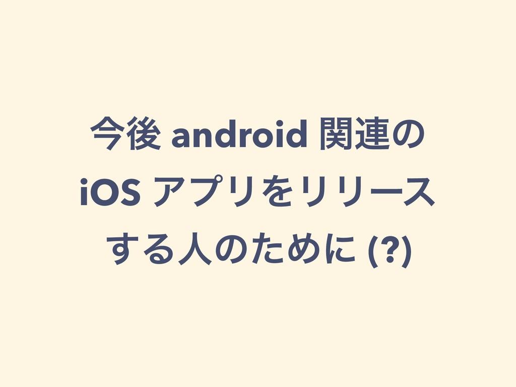 ࠓޙ android ؔ࿈ͷ iOS ΞϓϦΛϦϦʔε ͢ΔਓͷͨΊʹ (?)