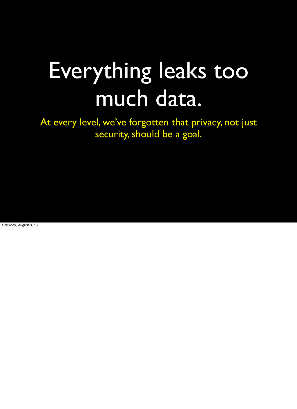 Everything leaks too much data. At every level,...