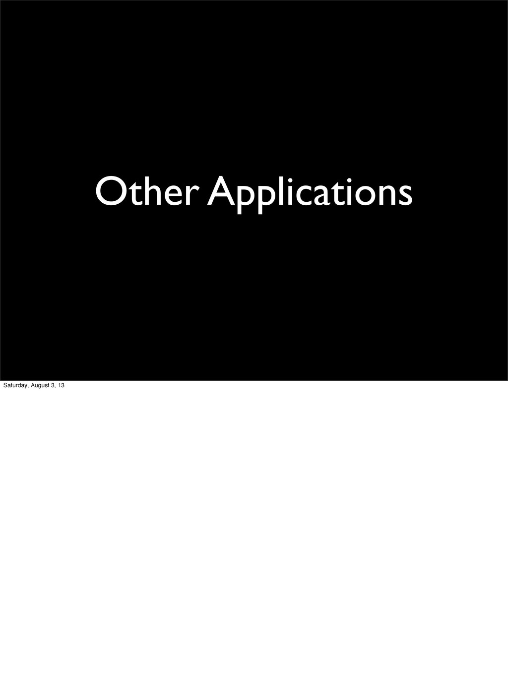 Other Applications Saturday, August 3, 13