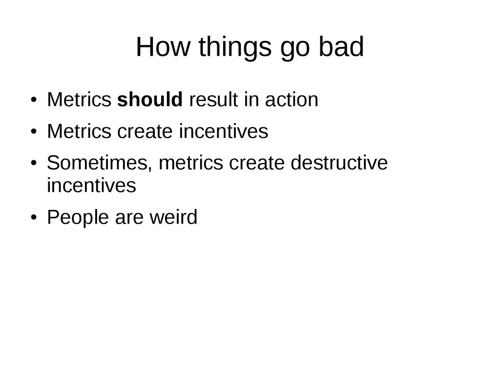 How things go bad ● Metrics should result in ac...