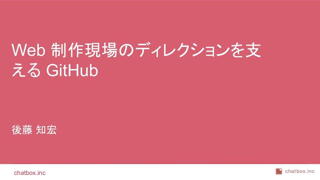 chatbox.inc 後藤 知宏 Web 制作現場のディレクションを支 える GitHub