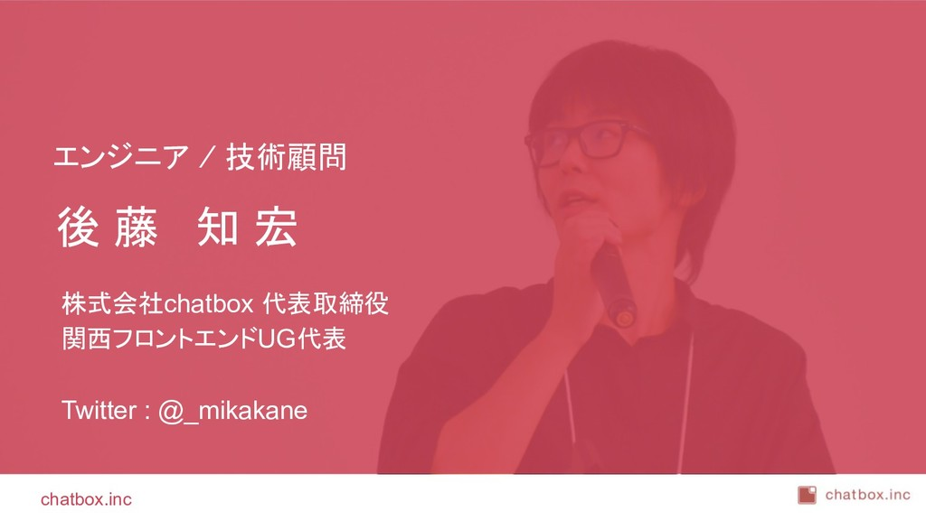 chatbox.inc 後 藤 知 宏 株式会社chatbox 代表取締役 関西フロントエンド...