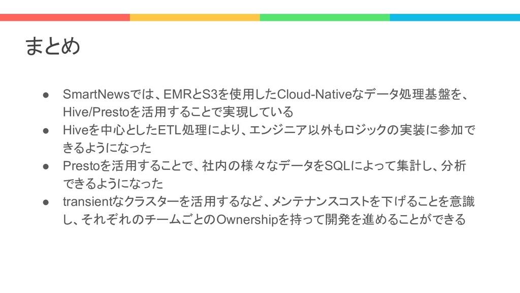 まとめ ● SmartNewsでは、EMRとS3を使用したCloud-Nativeなデータ処理...