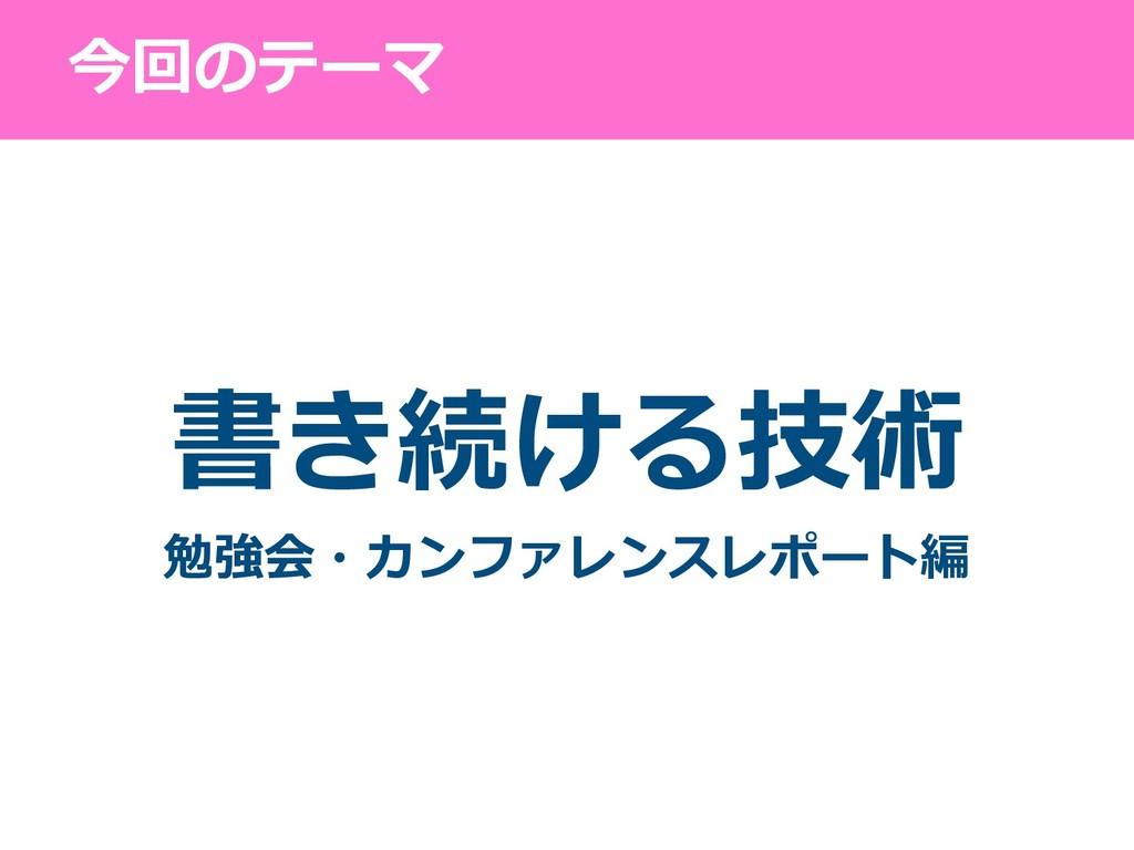 今回のテーマ 書き続ける技術 勉強会・カンファレンスレポート編