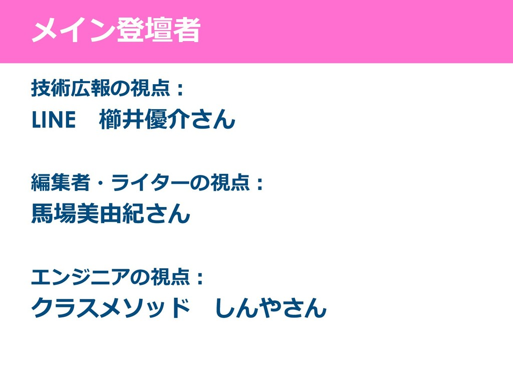 メイン登壇者 技術広報の視点: LINE 櫛井優介さん 編集者・ライターの視点: 馬場美由紀さ...