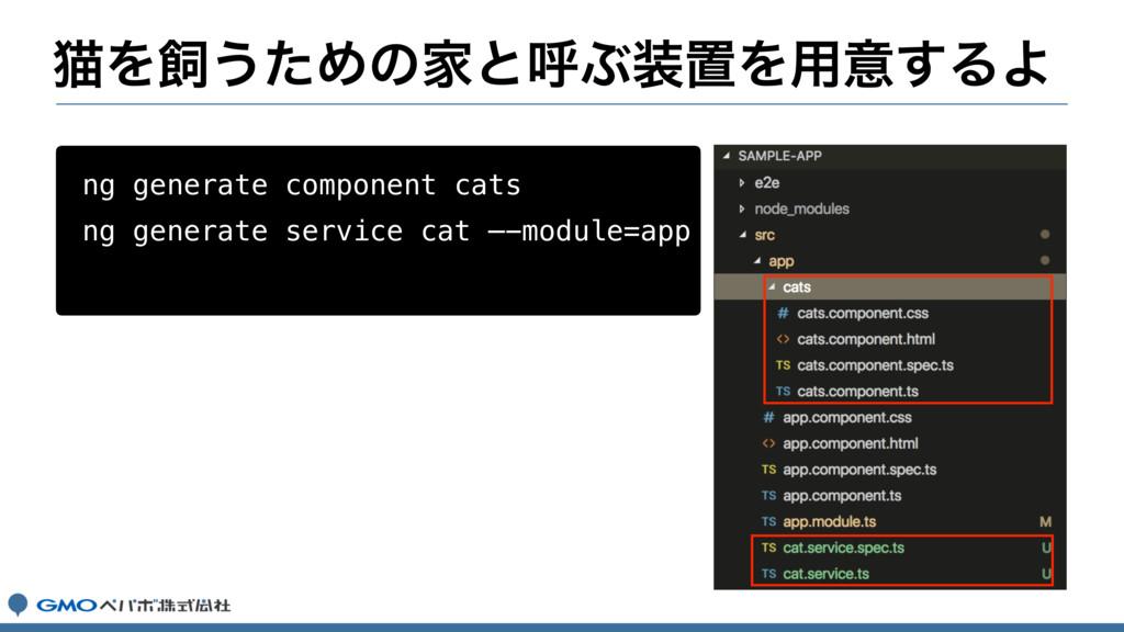ೣΛ͏ͨΊͷՈͱݺͿஔΛ༻ҙ͢ΔΑ ng generate component cats ...