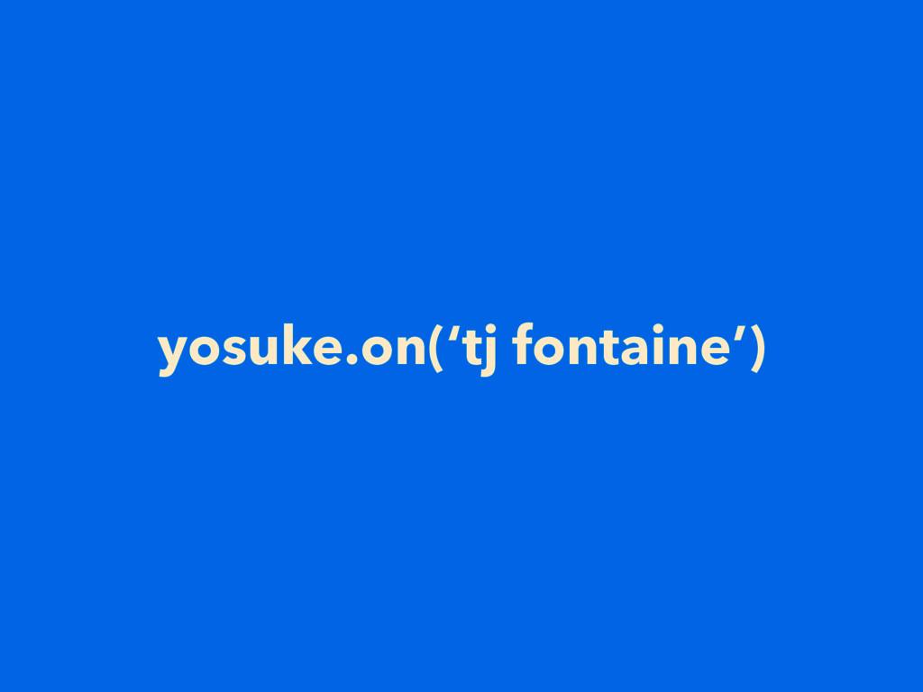 yosuke.on('tj fontaine')
