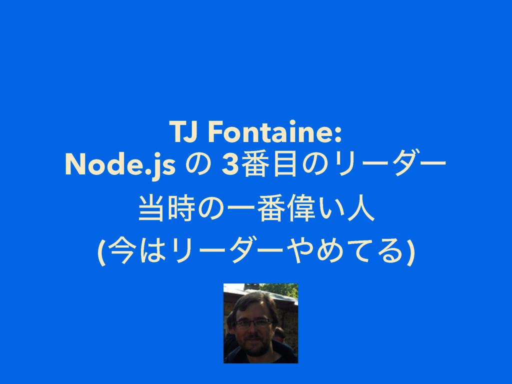TJ Fontaine: Node.js ͷ 3൪ͷϦʔμʔ ͷҰ൪Ғ͍ਓ (ࠓϦʔμ...
