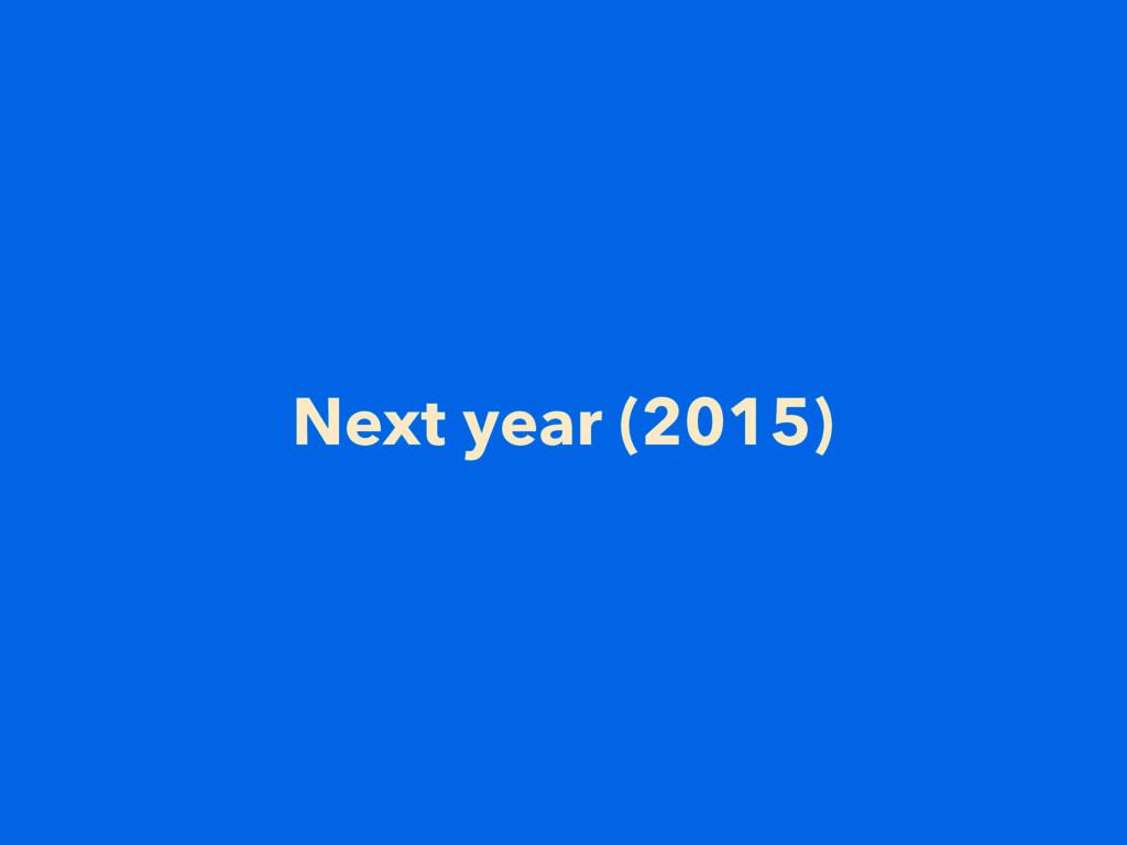 Next year (2015)