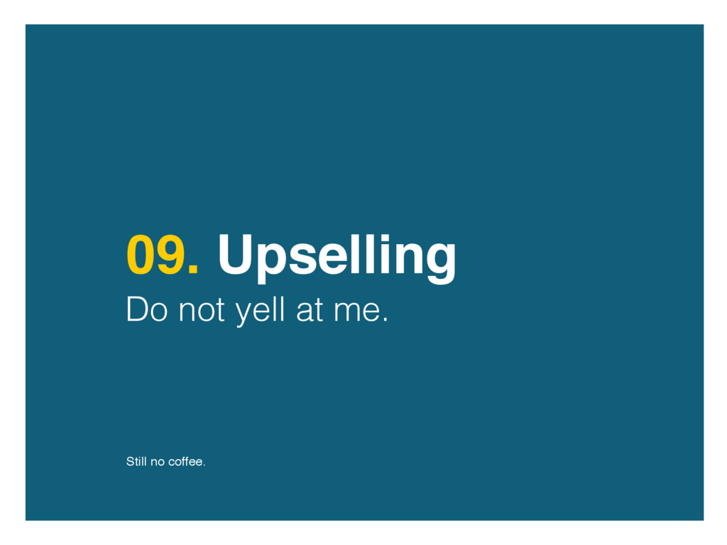 09. Upselling Do not yell at me. Still no coffe...