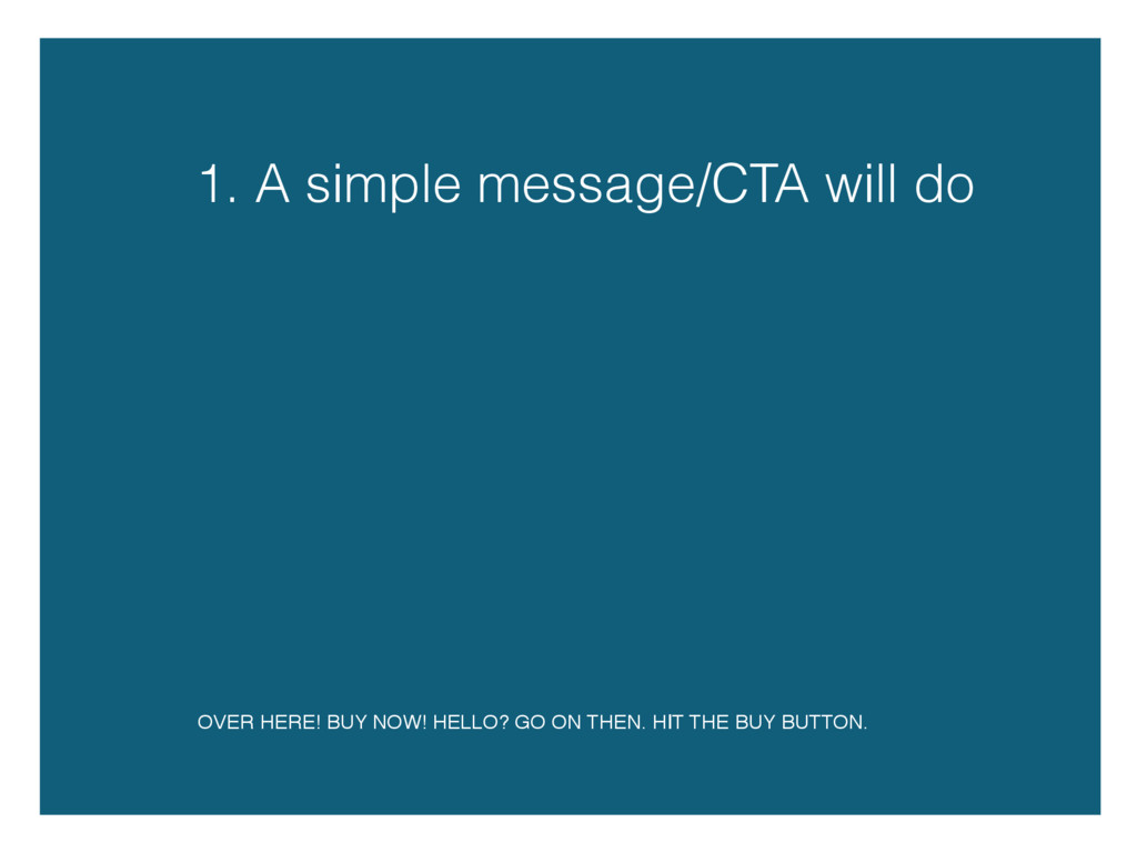 1. A simple message/CTA will do OVER HERE! BUY ...