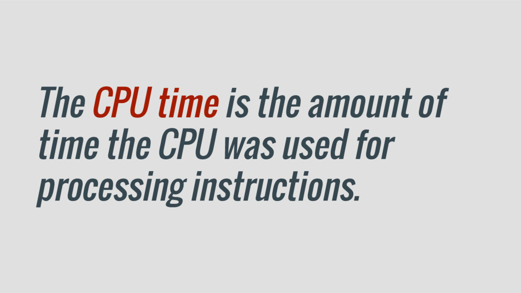 The CPU time is the amount of time the CPU was ...