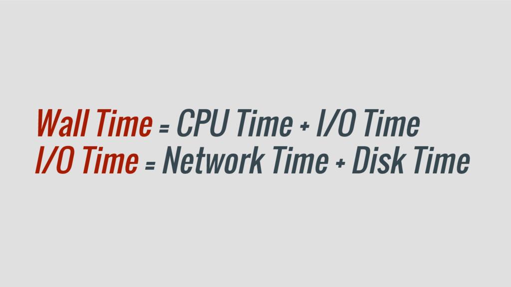 Wall Time = CPU Time + I/O Time I/O Time = Netw...
