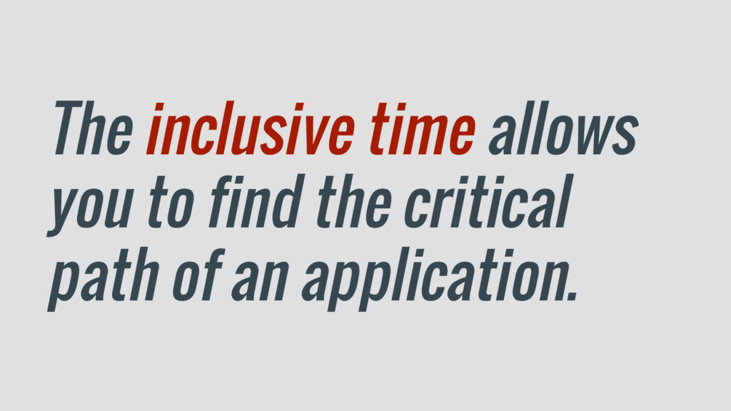 The inclusive time allows you to find the criti...