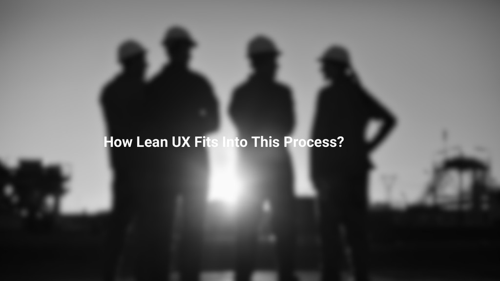 How Lean UX Fits Into This Process?