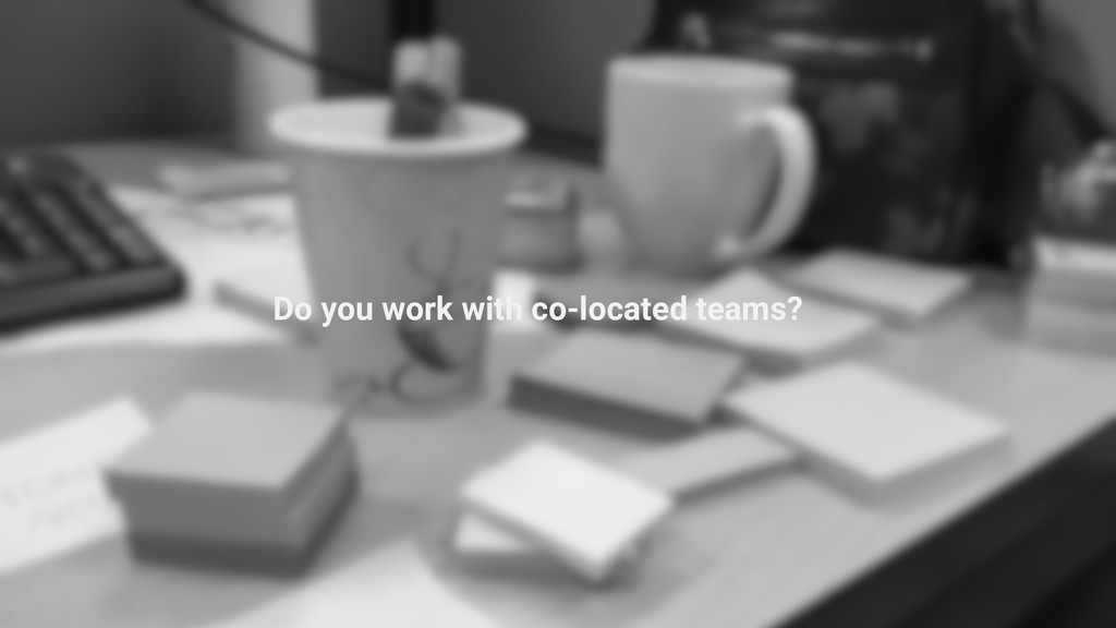 Do you work with co-located teams?