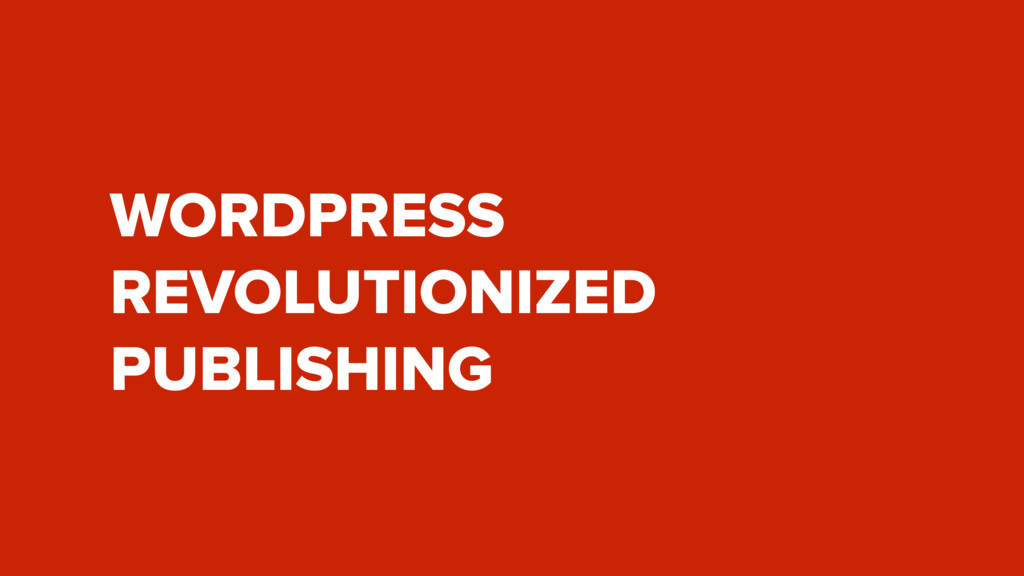 WORDPRESS REVOLUTIONIZED PUBLISHING