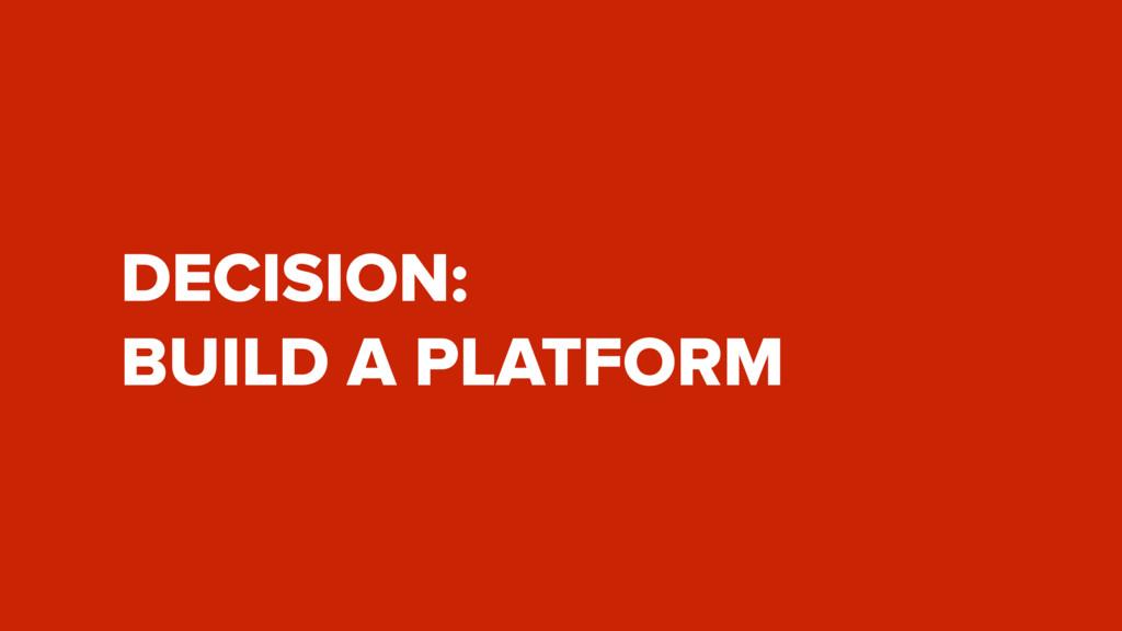 DECISION: BUILD A PLATFORM