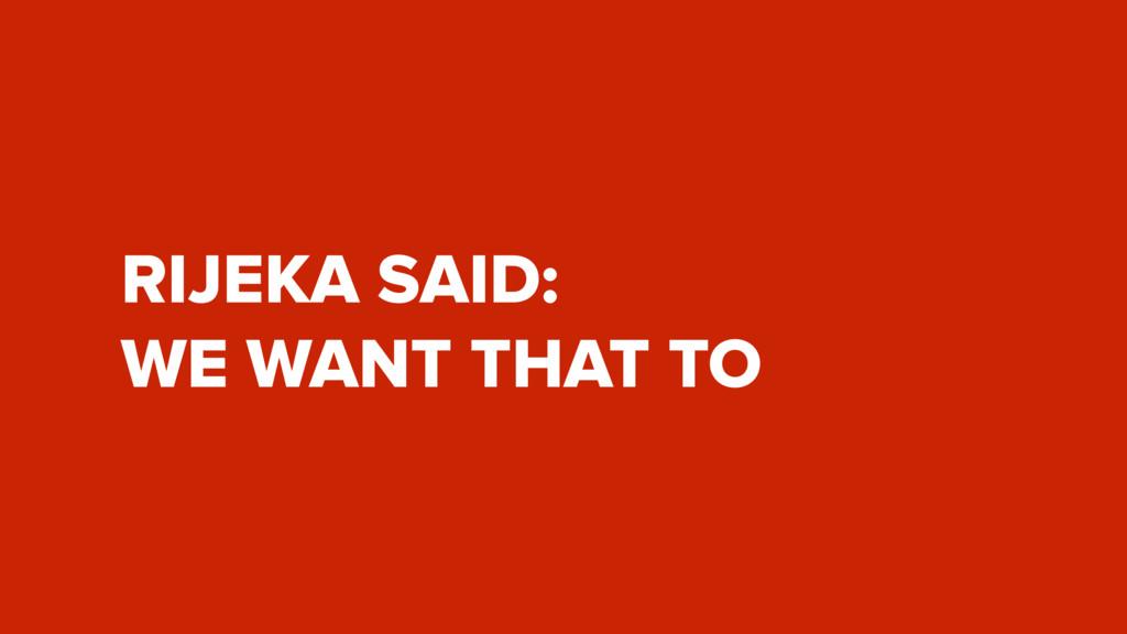 RIJEKA SAID: WE WANT THAT TO