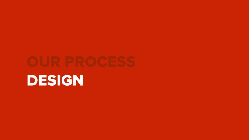 OUR PROCESS DESIGN