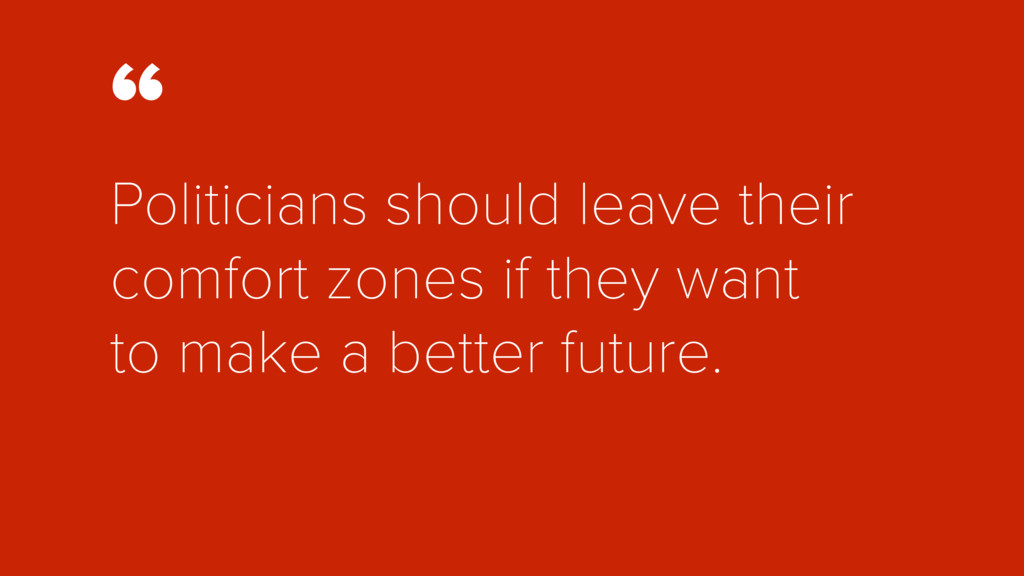 """"""" Politicians should leave their comfort zones ..."""