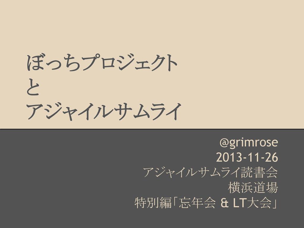 ぼっちプロジェクト と アジャイルサムライ @grimrose 2013-11-26 アジャイ...