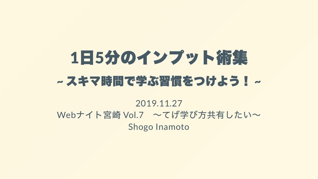 1 5 ~ ~ 2019.11.27 Web Vol.7 Shogo Inamoto