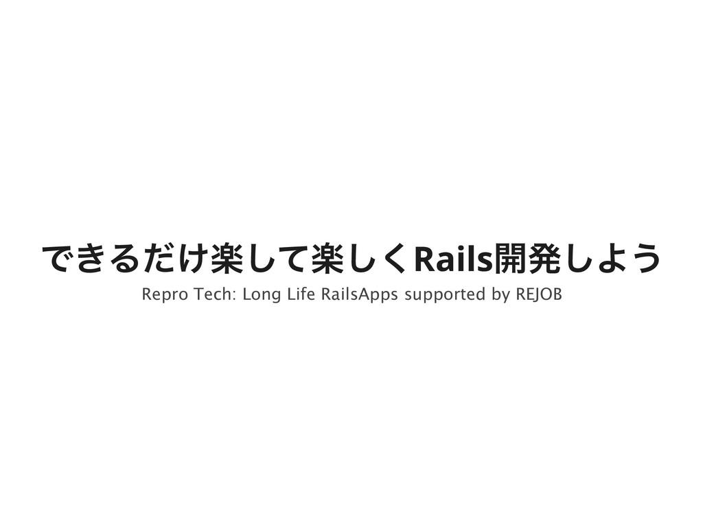 Ͱ͖Δָָ͚ͩͯ͘͠͠Rails։ൃ͠Α͏ Repro Tech: Long Life Rai...