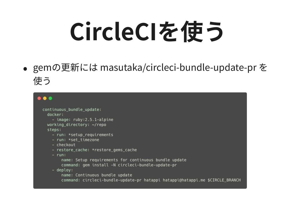 CircleCIを使う • gemの更新には masutaka/circleci-bundle...