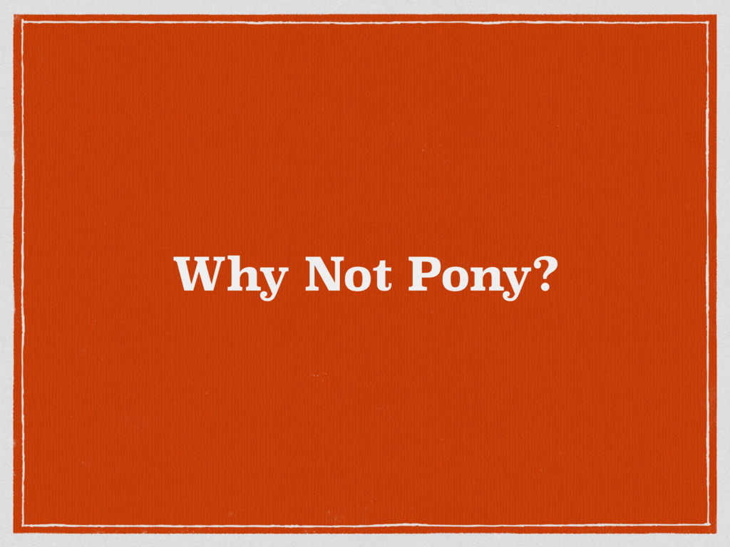 Why Not Pony?