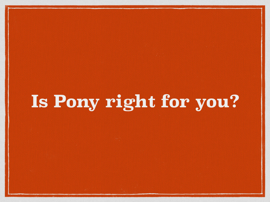 Is Pony right for you?