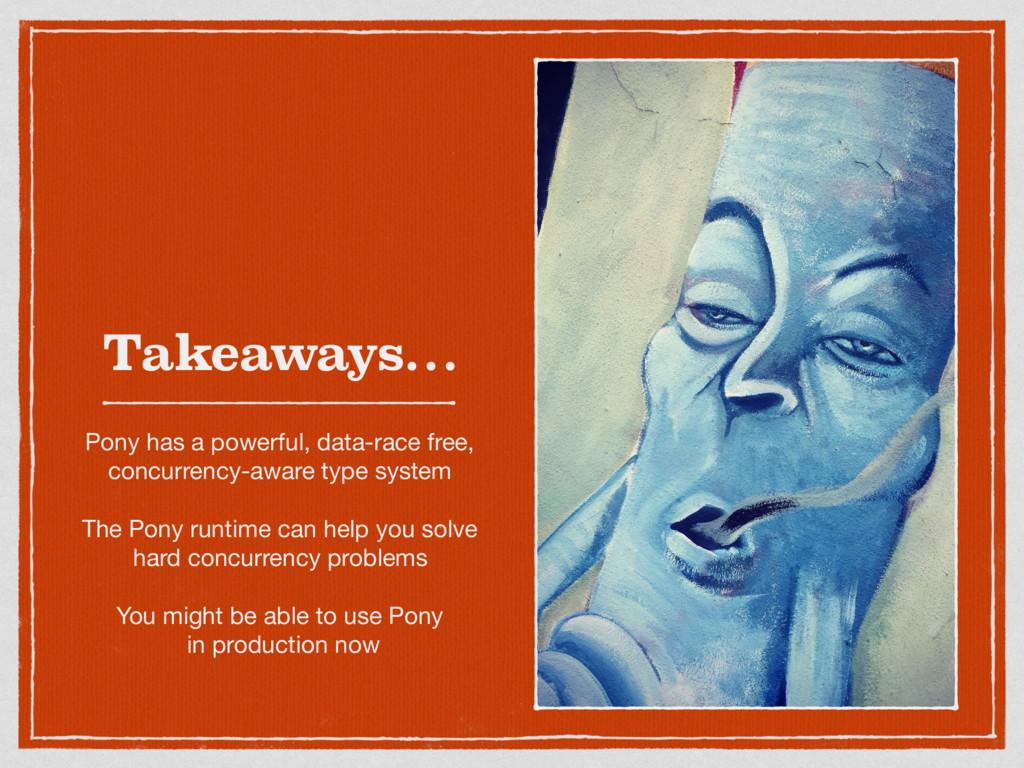 Takeaways… Pony has a powerful, data-race free,...