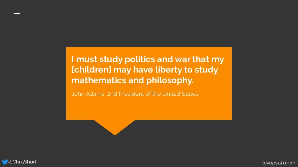 I must study politics and war that my [children...