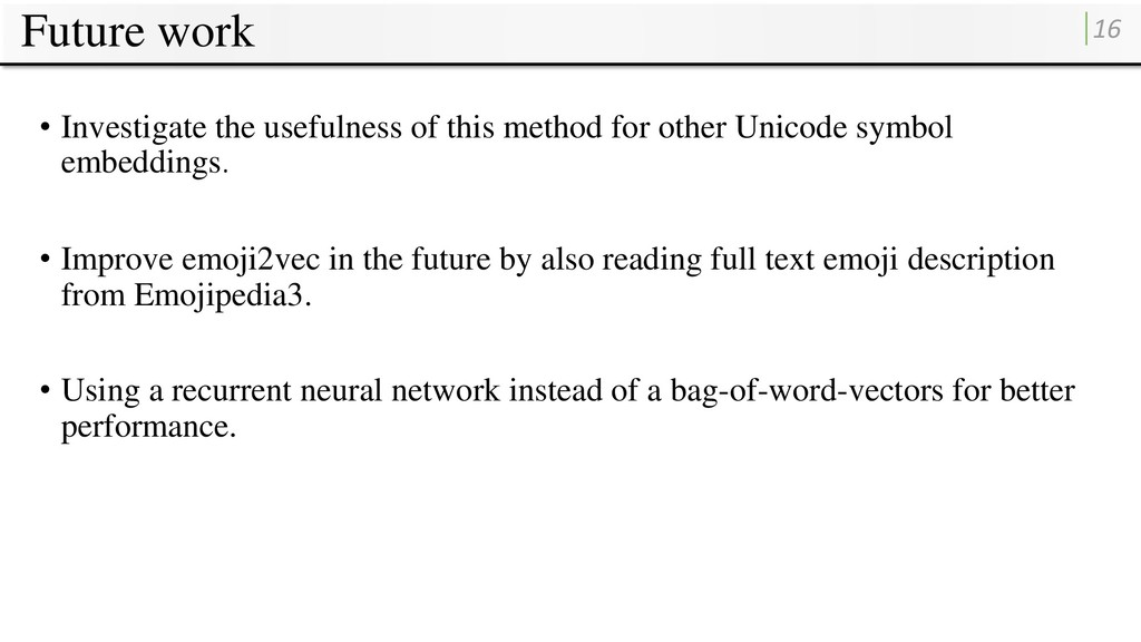 Future work 16 • Investigate the usefulness of ...