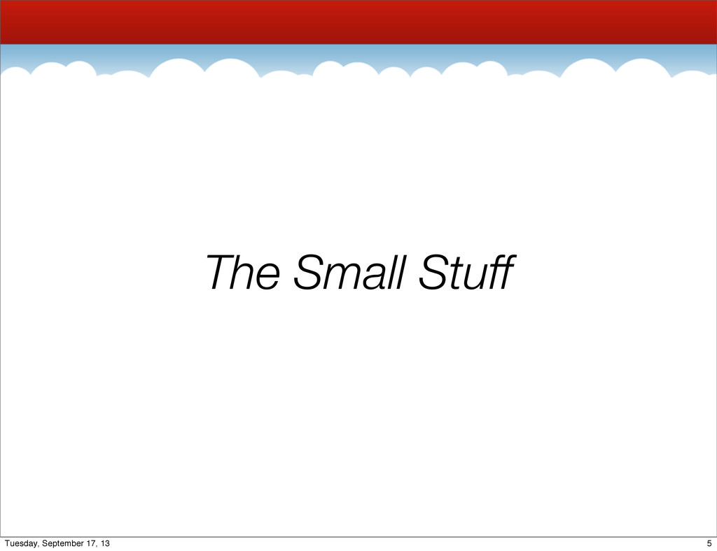 The Small Stuff 5 Tuesday, September 17, 13
