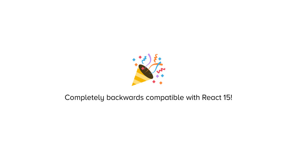 Completely backwards compatible with React 15!