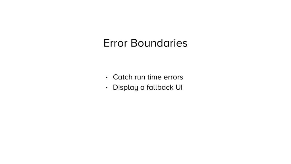 Error Boundaries • Catch run time errors • Disp...