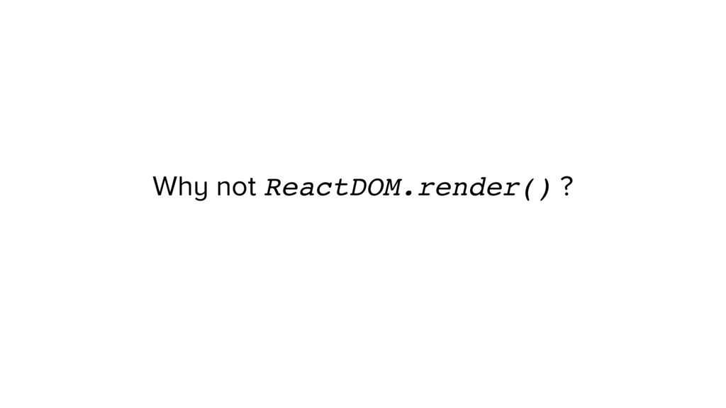 Why not ReactDOM.render() ?