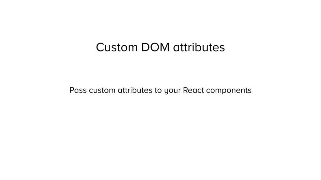 Custom DOM attributes Pass custom attributes to...