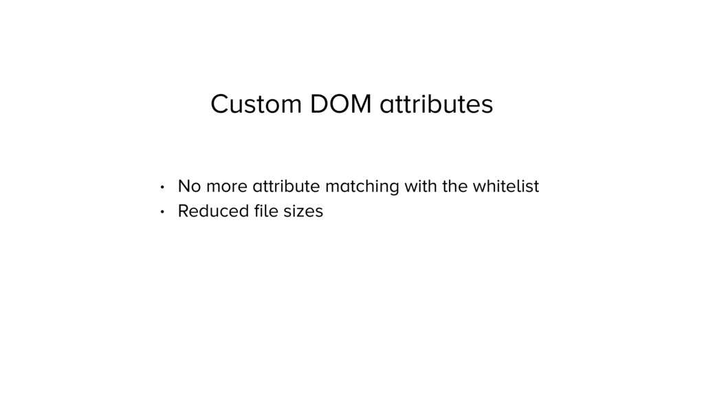 Custom DOM attributes • No more attribute match...