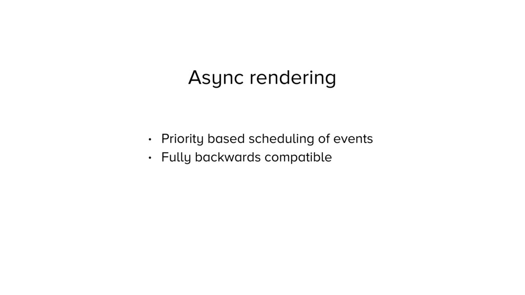 Async rendering • Priority based scheduling of ...