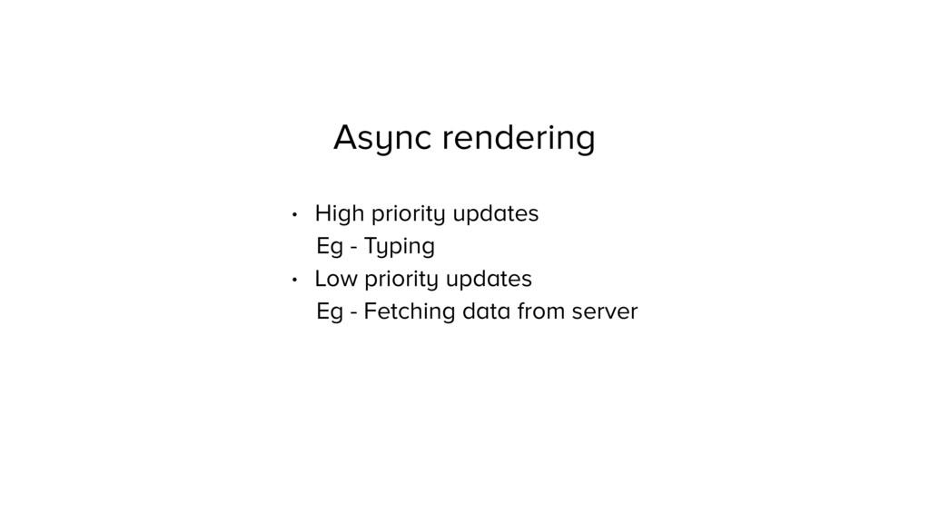 Async rendering • High priority updates Eg - Ty...