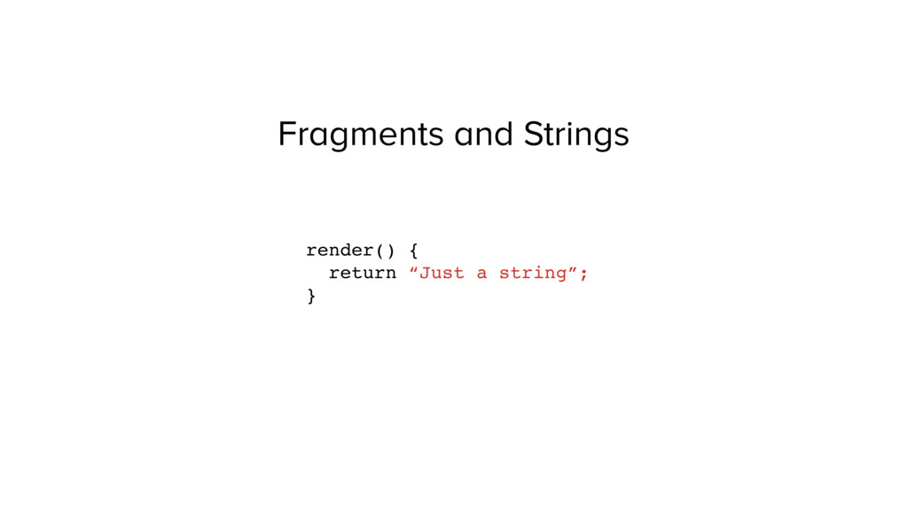 """Fragments and Strings render() { return """"Just a..."""