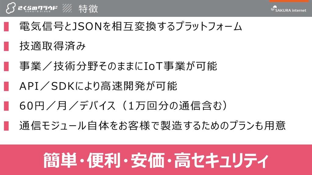 特徴 18 ▌ 電気信号とJSONを相互変換するプラットフォーム ▌ 技適取得済み ▌ 事業/...