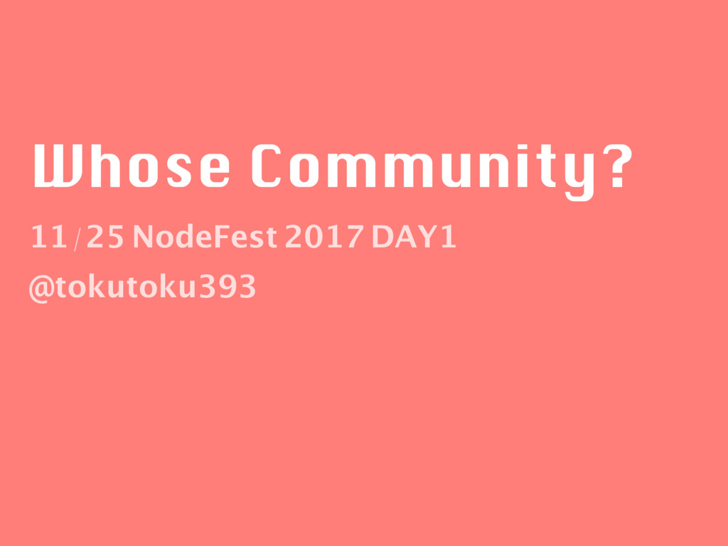 Whose Community? 11/25 NodeFest 2017 DAY1 @toku...