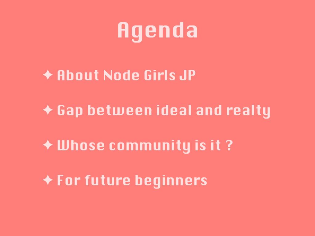Agenda ✦ About Node Girls JP ✦ Gap between idea...