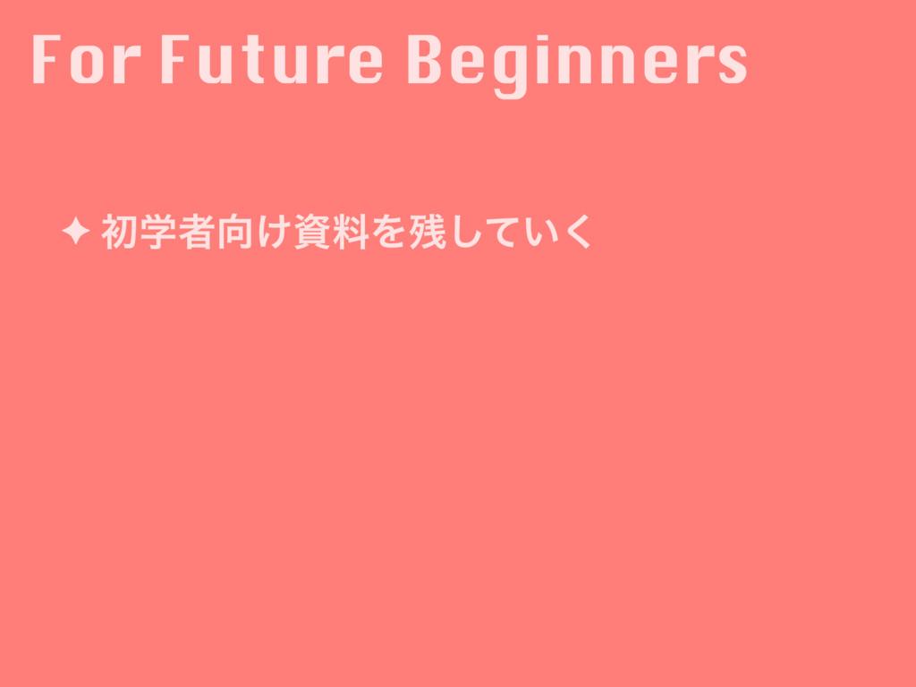 For Future Beginners ✦ ॳֶऀ͚ྉΛ͍ͯ͘͠