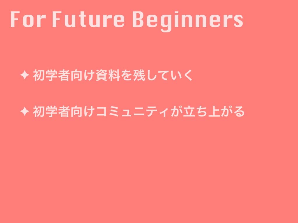 For Future Beginners ✦ ॳֶऀ͚ྉΛ͍ͯ͘͠ ✦ ॳֶऀ͚ίϛϡ...