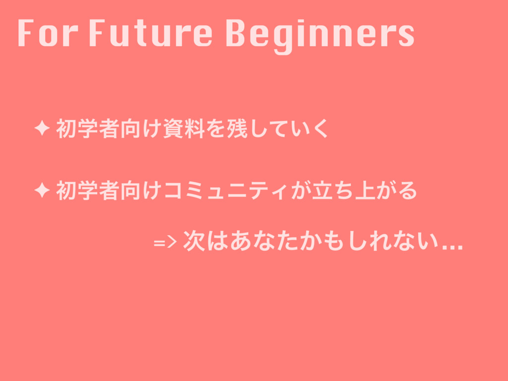 For Future Beginners ✦ ॳֶऀ޲͚ࢿྉΛ࢒͍ͯ͘͠ ✦ ॳֶऀ޲͚ίϛϡ...